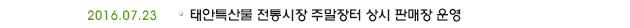 2016.07.23 태안특산물 전통시장 주말장터 상시 판매장 운영